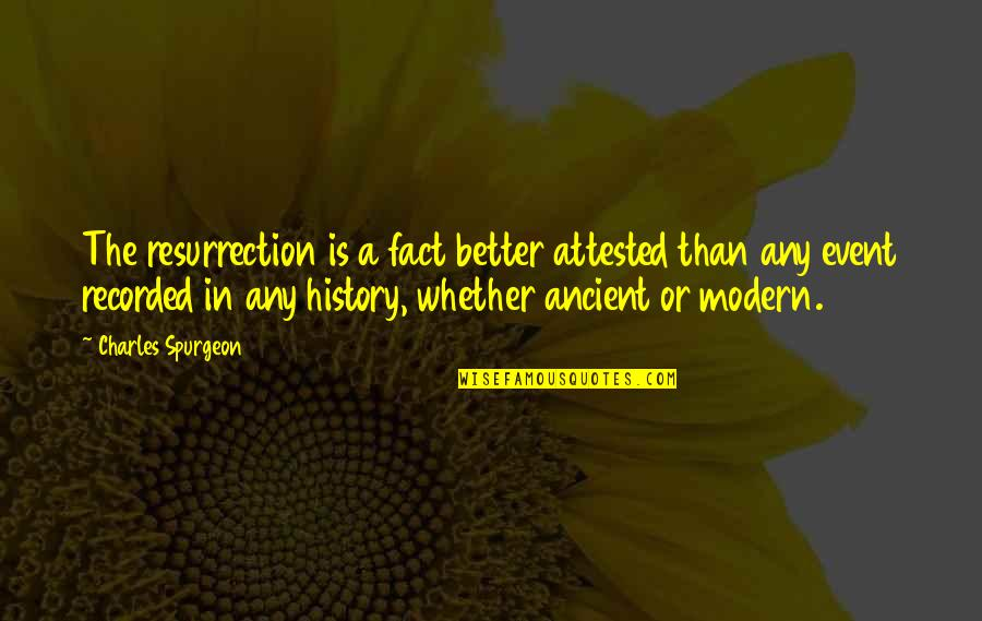 Ancient History Quotes By Charles Spurgeon: The resurrection is a fact better attested than