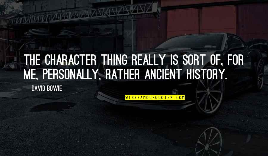 Ancient History Quotes By David Bowie: The character thing really is sort of, for