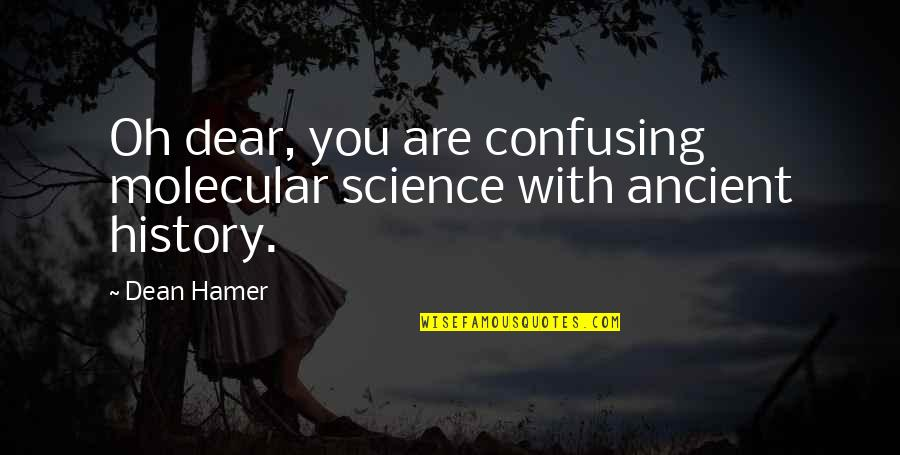 Ancient History Quotes By Dean Hamer: Oh dear, you are confusing molecular science with