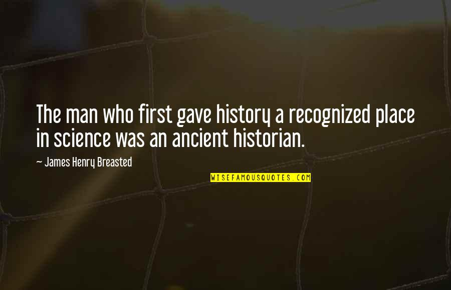 Ancient History Quotes By James Henry Breasted: The man who first gave history a recognized