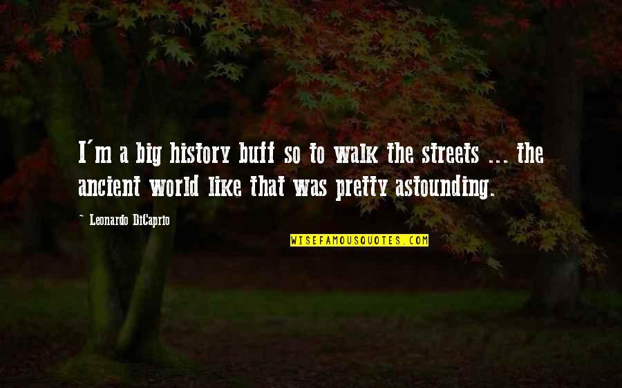 Ancient History Quotes By Leonardo DiCaprio: I'm a big history buff so to walk