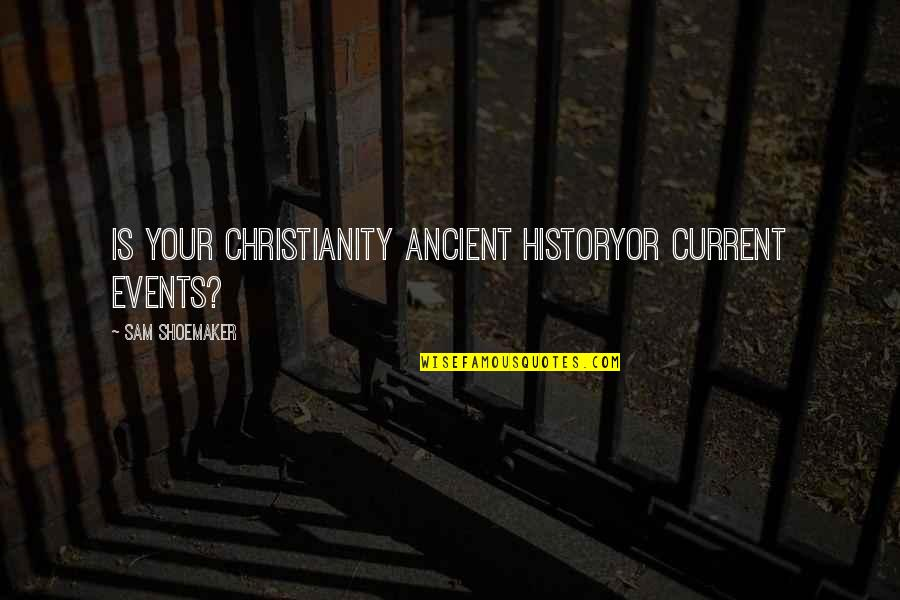 Ancient History Quotes By Sam Shoemaker: Is your Christianity ancient historyor current events?