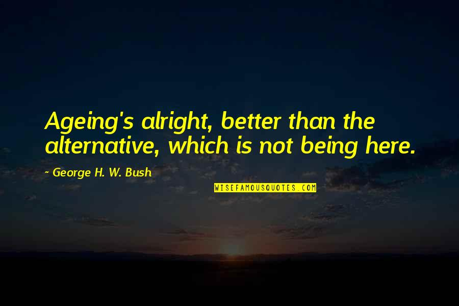 Ancient Scandinavian Quotes By George H. W. Bush: Ageing's alright, better than the alternative, which is
