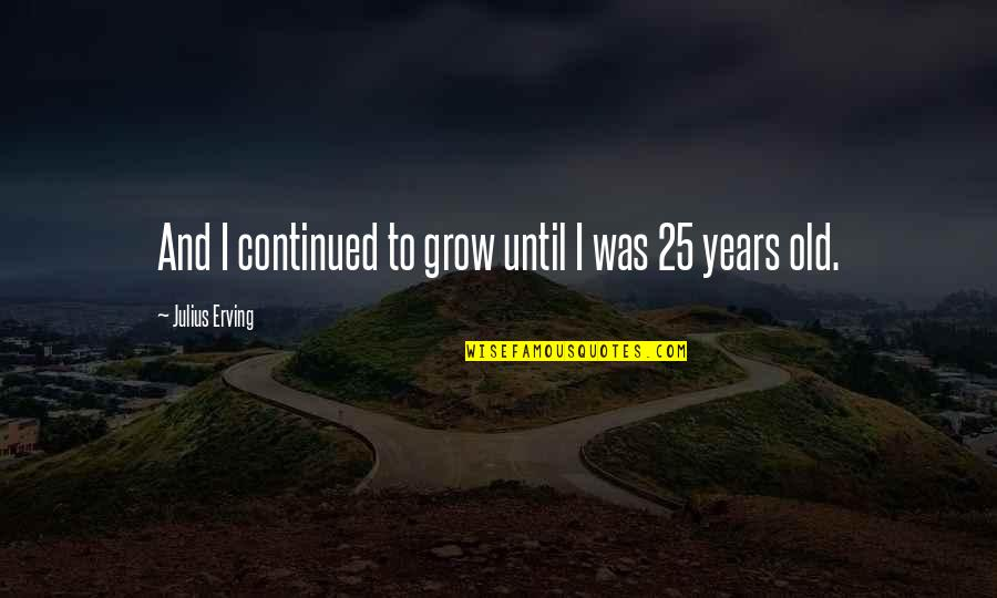 Ancient Troy Quotes By Julius Erving: And I continued to grow until I was