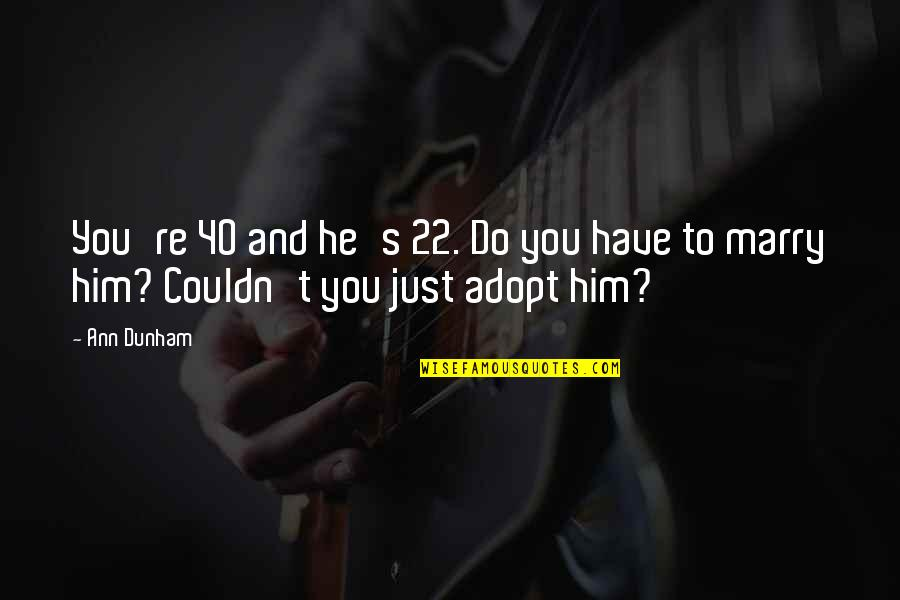 And Funny Quotes By Ann Dunham: You're 40 and he's 22. Do you have