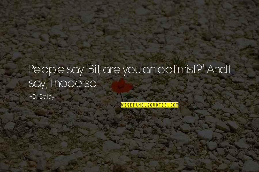 And Funny Quotes By Bill Bailey: People say 'Bill, are you an optimist?' And