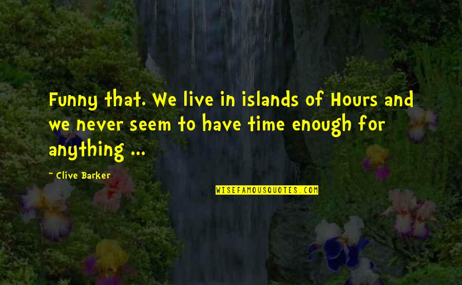 And Funny Quotes By Clive Barker: Funny that. We live in islands of Hours