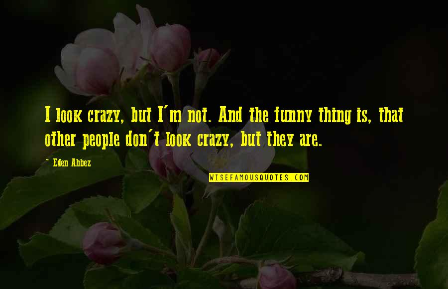 And Funny Quotes By Eden Ahbez: I look crazy, but I'm not. And the