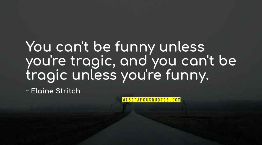 And Funny Quotes By Elaine Stritch: You can't be funny unless you're tragic, and