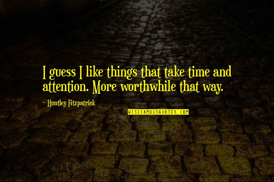And Funny Quotes By Huntley Fitzpatrick: I guess I like things that take time
