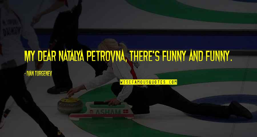 And Funny Quotes By Ivan Turgenev: My dear Natalya Petrovna, there's funny and funny.