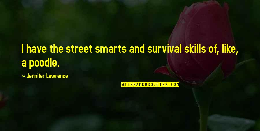 And Funny Quotes By Jennifer Lawrence: I have the street smarts and survival skills