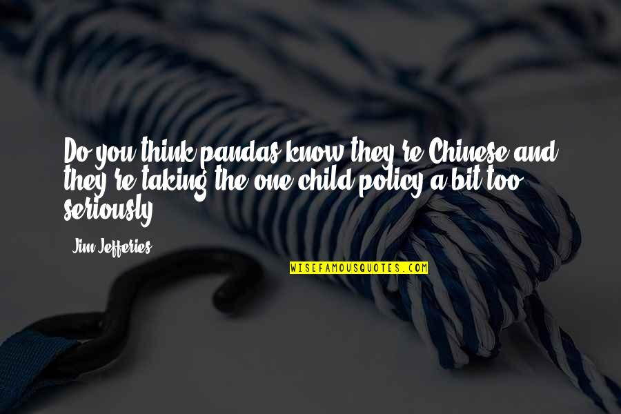 And Funny Quotes By Jim Jefferies: Do you think pandas know they're Chinese and