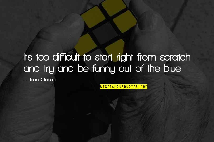 And Funny Quotes By John Cleese: It's too difficult to start right from scratch