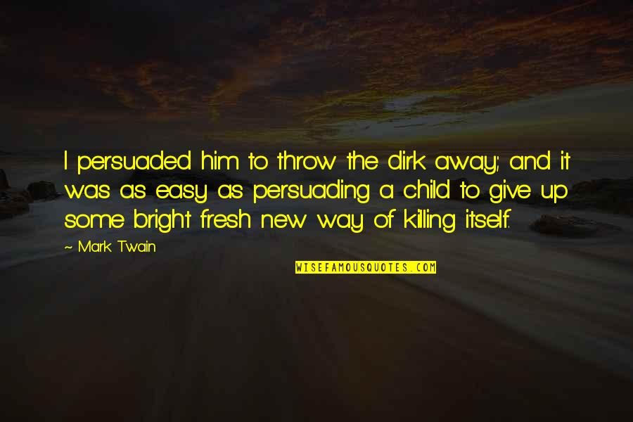 And Funny Quotes By Mark Twain: I persuaded him to throw the dirk away;
