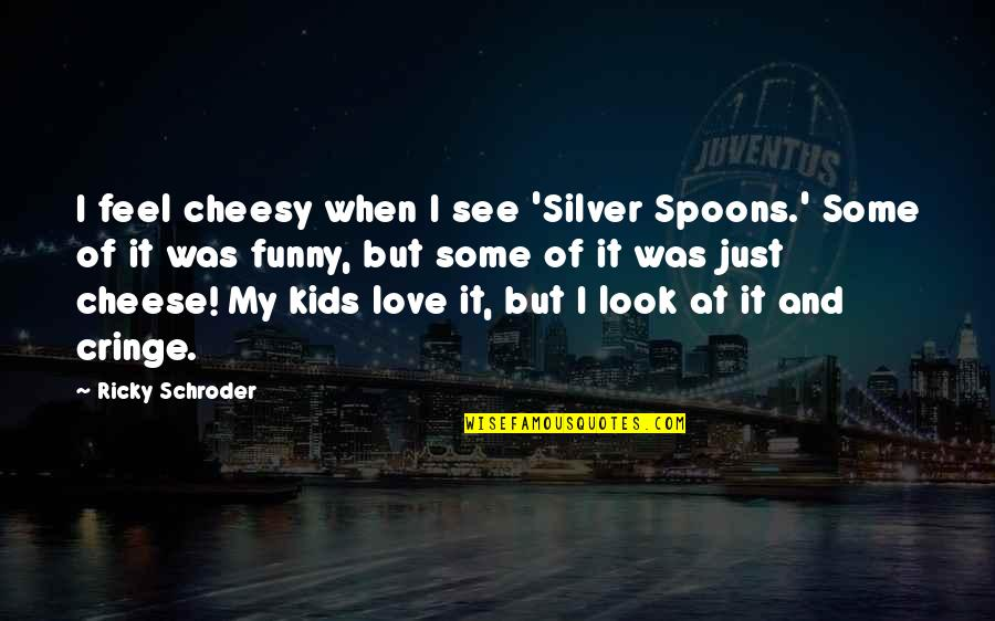 And Funny Quotes By Ricky Schroder: I feel cheesy when I see 'Silver Spoons.'