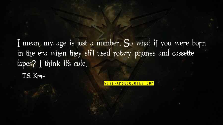 And Funny Quotes By T.S. Krupa: I mean, my age is just a number.