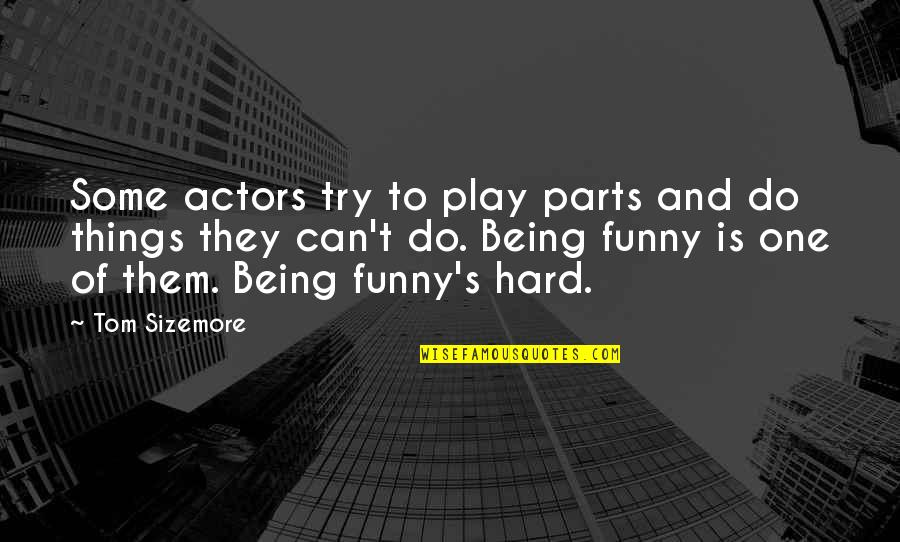 And Funny Quotes By Tom Sizemore: Some actors try to play parts and do