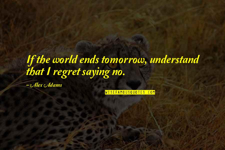 And So It Ends Quotes By Alex Adams: If the world ends tomorrow, understand that I