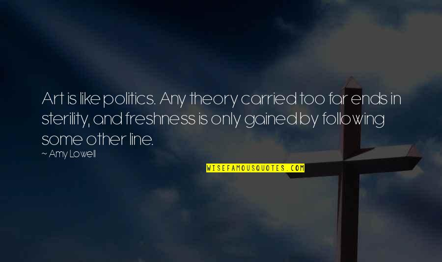 And So It Ends Quotes By Amy Lowell: Art is like politics. Any theory carried too
