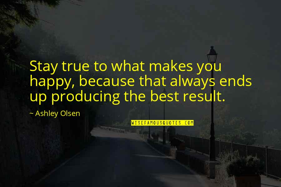 And So It Ends Quotes By Ashley Olsen: Stay true to what makes you happy, because