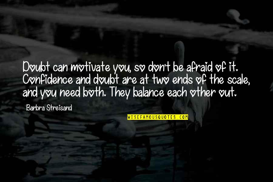 And So It Ends Quotes By Barbra Streisand: Doubt can motivate you, so don't be afraid