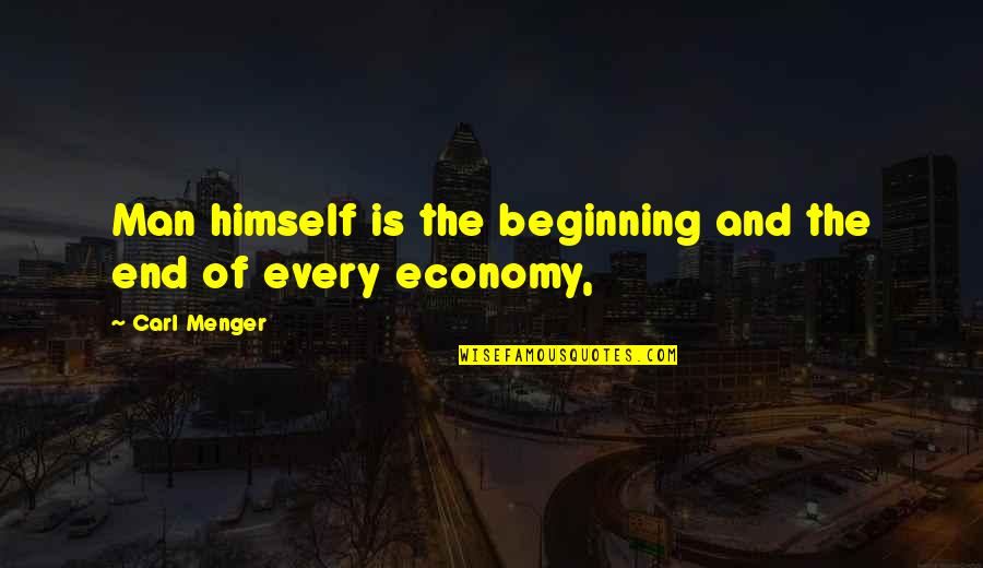 And So It Ends Quotes By Carl Menger: Man himself is the beginning and the end
