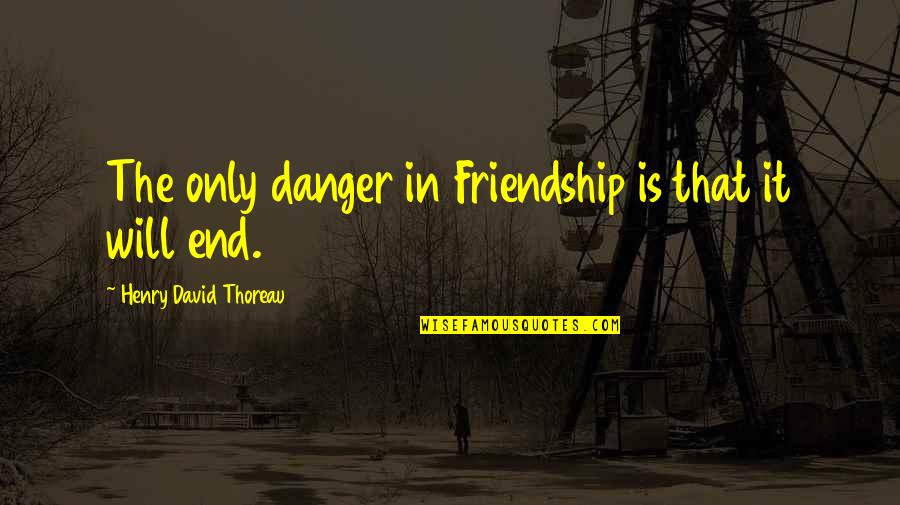 And So It Ends Quotes By Henry David Thoreau: The only danger in Friendship is that it