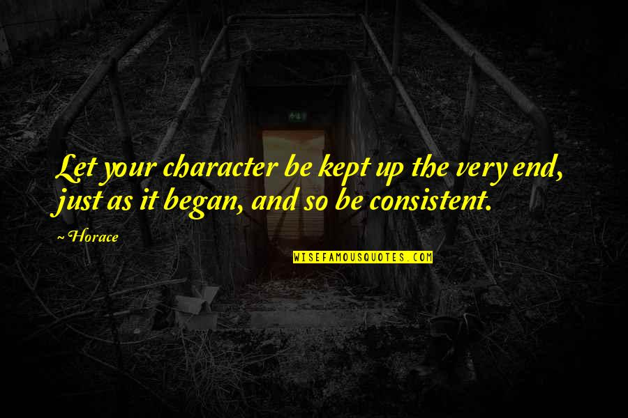 And So It Ends Quotes By Horace: Let your character be kept up the very