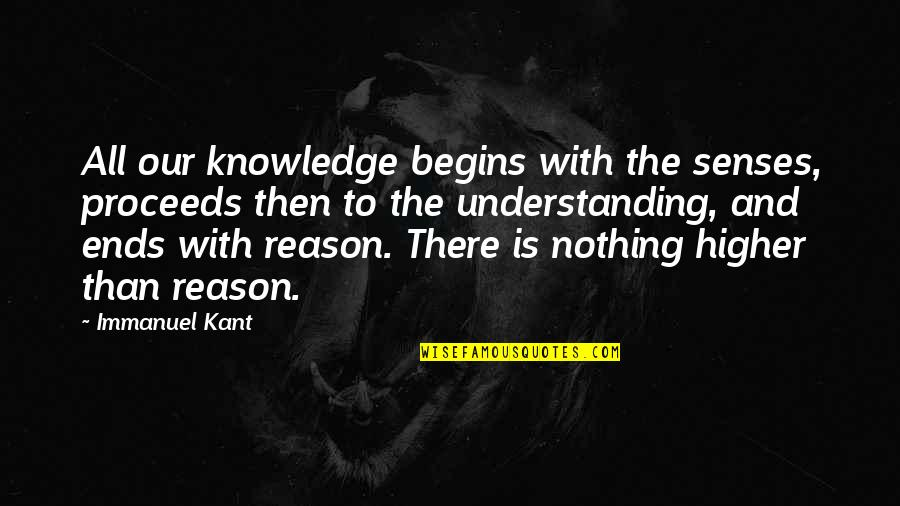 And So It Ends Quotes By Immanuel Kant: All our knowledge begins with the senses, proceeds