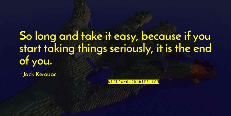 And So It Ends Quotes By Jack Kerouac: So long and take it easy, because if