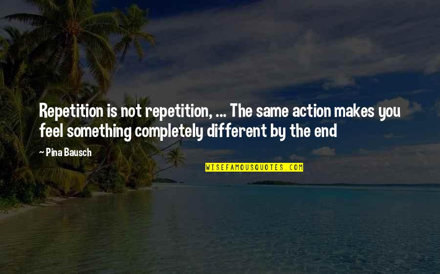 And So It Ends Quotes By Pina Bausch: Repetition is not repetition, ... The same action
