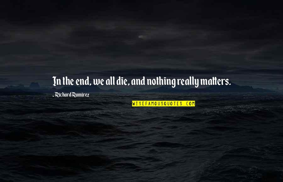 And So It Ends Quotes By Richard Ramirez: In the end, we all die, and nothing