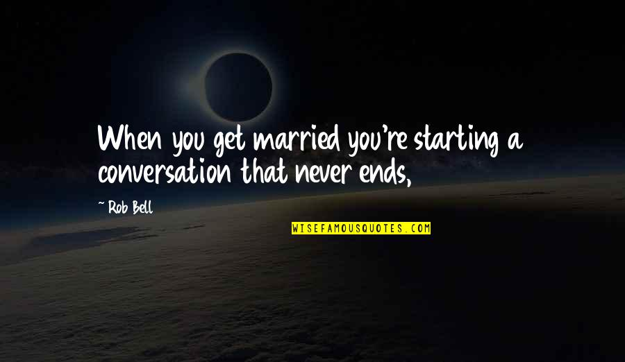 And So It Ends Quotes By Rob Bell: When you get married you're starting a conversation