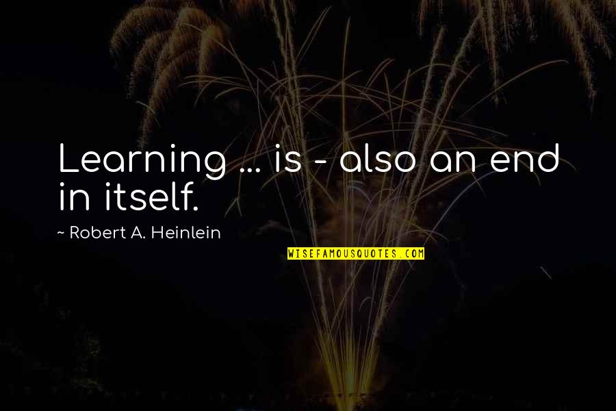And So It Ends Quotes By Robert A. Heinlein: Learning ... is - also an end in