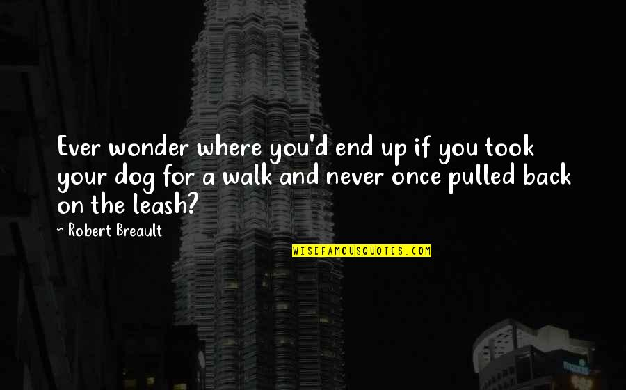 And So It Ends Quotes By Robert Breault: Ever wonder where you'd end up if you