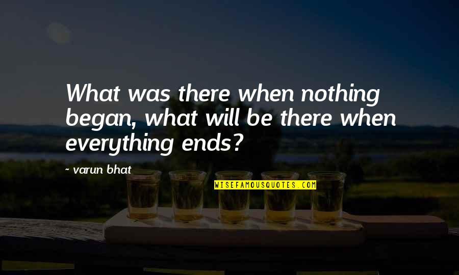 And So It Ends Quotes By Varun Bhat: What was there when nothing began, what will
