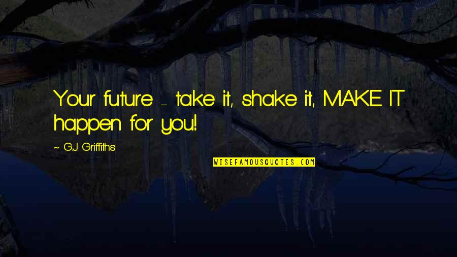 Andaman Travel Quotes By G.J. Griffiths: Your future - take it, shake it, MAKE