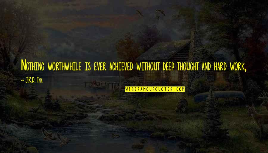 And'd Quotes By J.R.D. Tata: Nothing worthwhile is ever achieved without deep thought