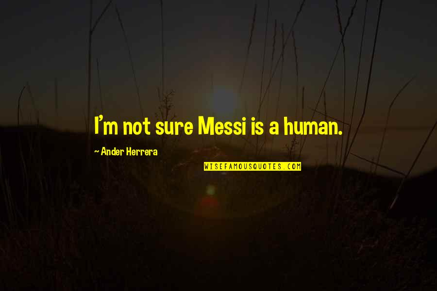 Ander Herrera Quotes By Ander Herrera: I'm not sure Messi is a human.
