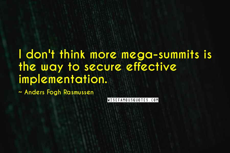 Anders Fogh Rasmussen quotes: I don't think more mega-summits is the way to secure effective implementation.