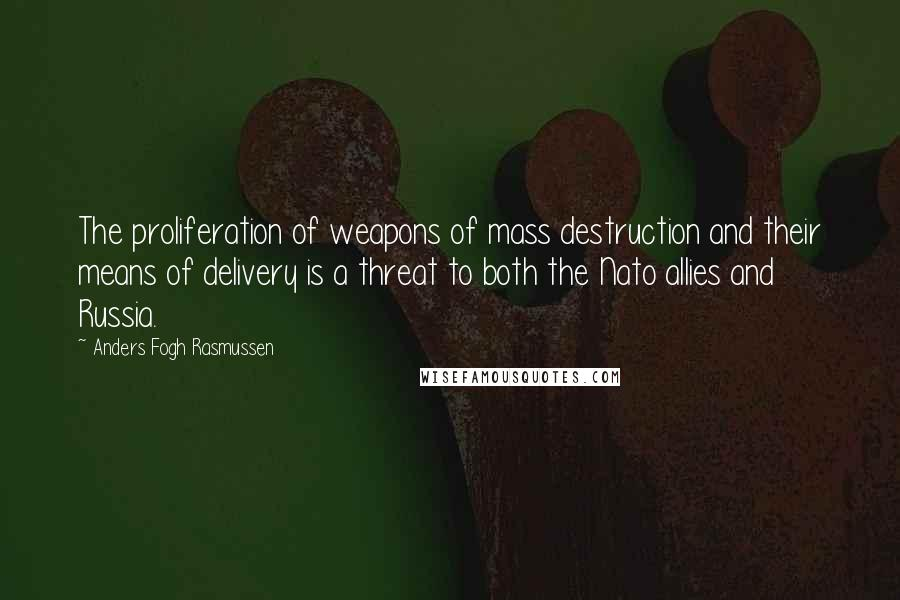 Anders Fogh Rasmussen quotes: The proliferation of weapons of mass destruction and their means of delivery is a threat to both the Nato allies and Russia.