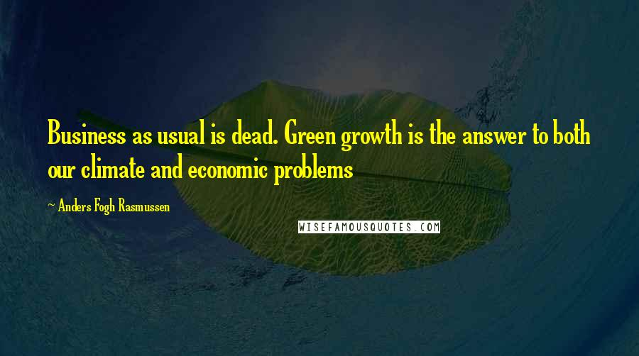 Anders Fogh Rasmussen quotes: Business as usual is dead. Green growth is the answer to both our climate and economic problems