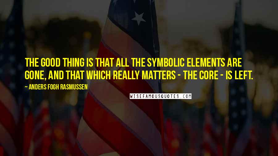 Anders Fogh Rasmussen quotes: The good thing is that all the symbolic elements are gone, and that which really matters - the core - is left.