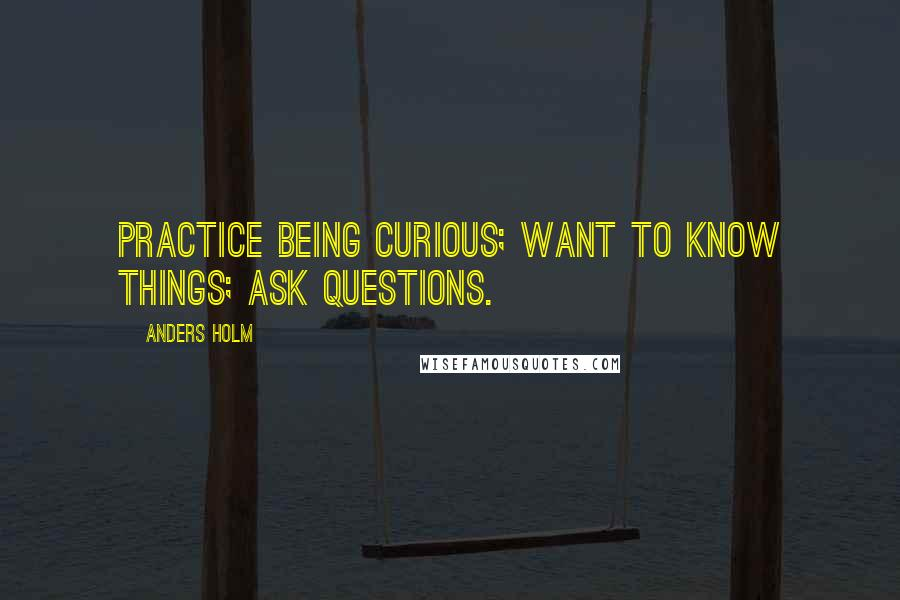 Anders Holm quotes: Practice being curious; want to know things; ask questions.