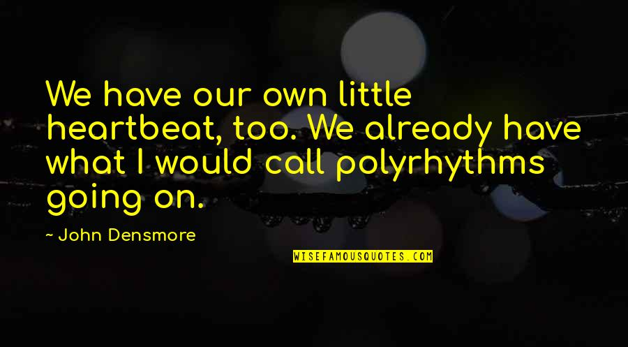 Anders Sein Quotes By John Densmore: We have our own little heartbeat, too. We