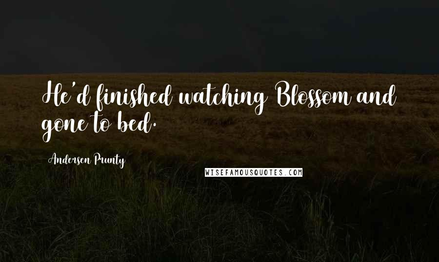 Andersen Prunty quotes: He'd finished watching Blossom and gone to bed.