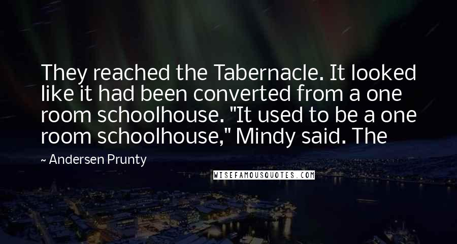 "Andersen Prunty quotes: They reached the Tabernacle. It looked like it had been converted from a one room schoolhouse. ""It used to be a one room schoolhouse,"" Mindy said. The"