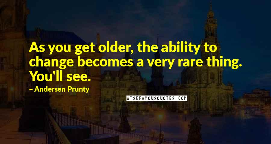 Andersen Prunty quotes: As you get older, the ability to change becomes a very rare thing. You'll see.