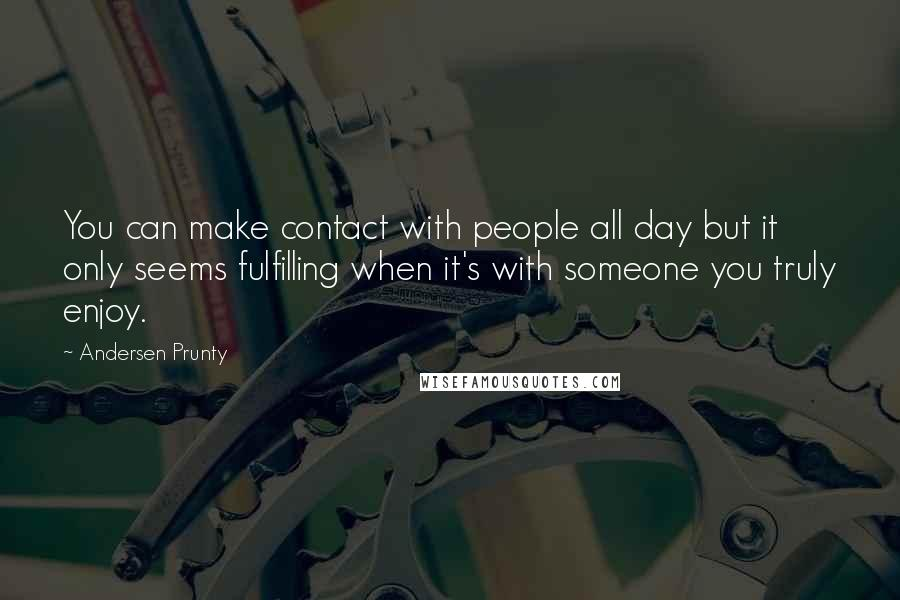Andersen Prunty quotes: You can make contact with people all day but it only seems fulfilling when it's with someone you truly enjoy.